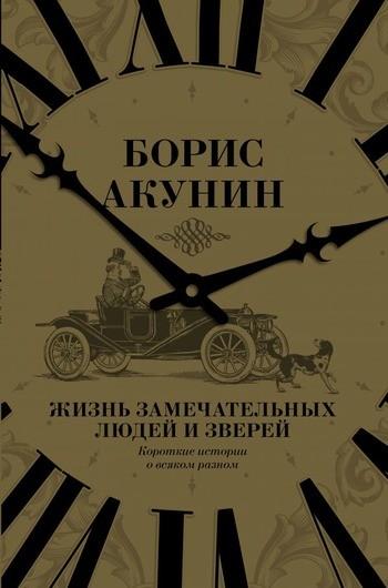 Борис Акунин Жизнь замечательных людей и зверей